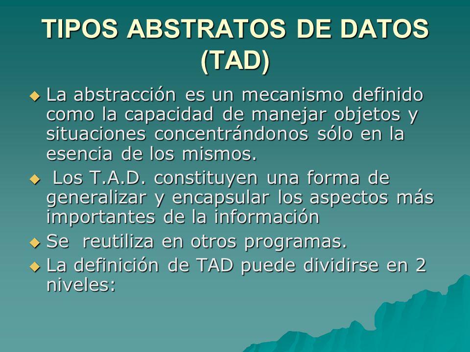 TIPOS ABSTRATOS DE DATOS (TAD) La abstracción es un mecanismo definido como la capacidad de manejar objetos y situaciones concentrándonos sólo en la e