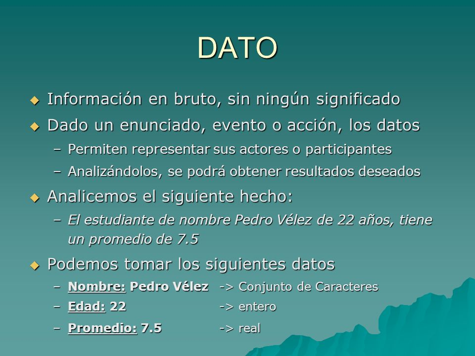DATO Información en bruto, sin ningún significado Información en bruto, sin ningún significado Dado un enunciado, evento o acción, los datos Dado un e