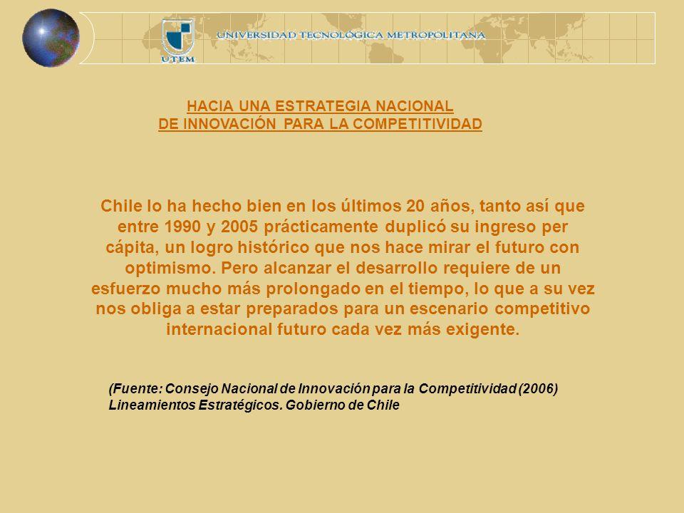 HACIA UNA ESTRATEGIA NACIONAL DE INNOVACIÓN PARA LA COMPETITIVIDAD Chile lo ha hecho bien en los últimos 20 años, tanto así que entre 1990 y 2005 prácticamente duplicó su ingreso per cápita, un logro histórico que nos hace mirar el futuro con optimismo.