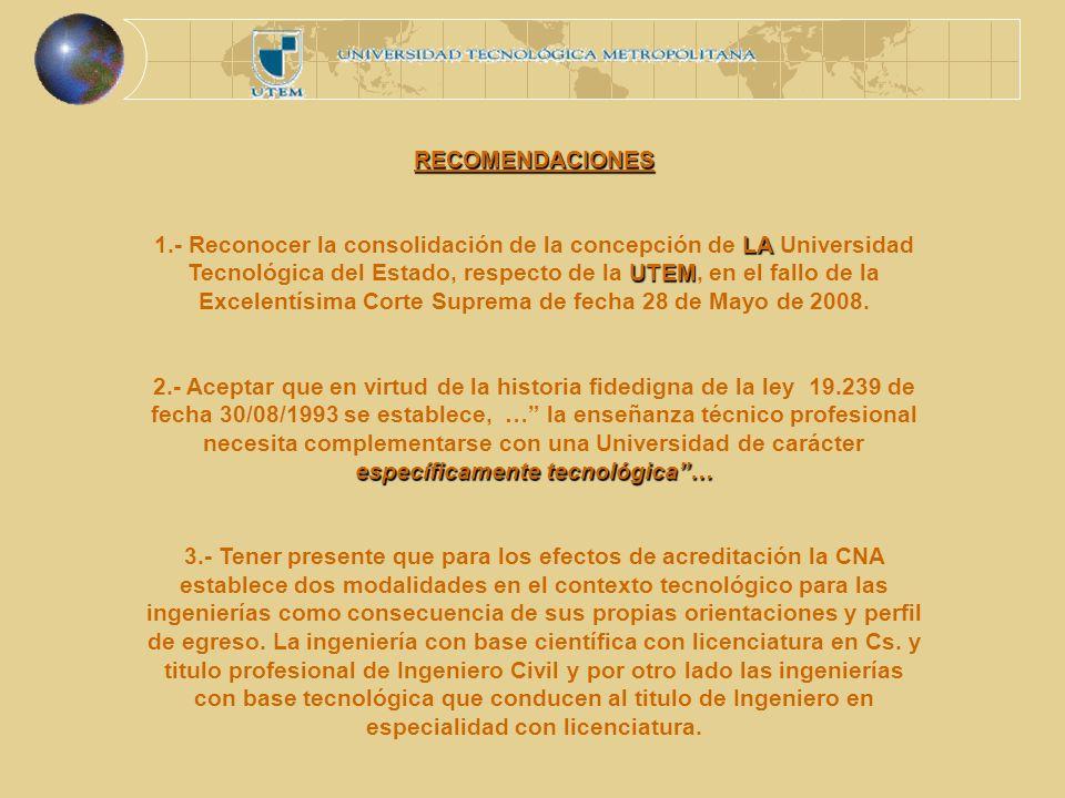 RECOMENDACIONES LA UTEM 1.- Reconocer la consolidación de la concepción de LA Universidad Tecnológica del Estado, respecto de la UTEM, en el fallo de la Excelentísima Corte Suprema de fecha 28 de Mayo de 2008.