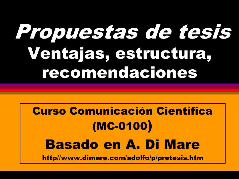 Propuestas de tesis Ventajas, estructura, recomendaciones Curso Comunicación Científica (MC-0100 ) Basado en A.