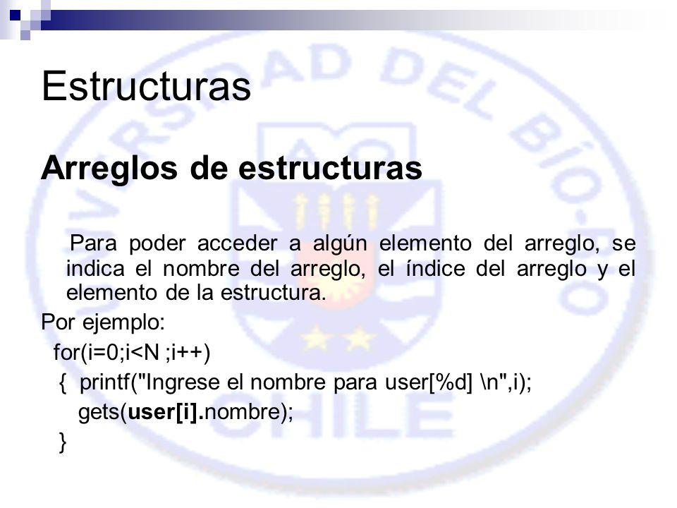 Estructuras Arreglos de estructuras Para poder acceder a algún elemento del arreglo, se indica el nombre del arreglo, el índice del arreglo y el elemento de la estructura.