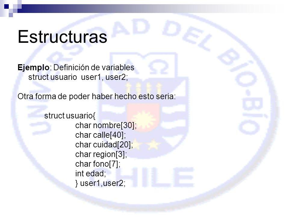 Estructuras Ejemplo: Definición de variables struct usuario user1, user2; Otra forma de poder haber hecho esto seria: struct usuario{ char nombre[30]; char calle[40]; char cuidad[20]; char region[3]; char fono[7]; int edad; } user1,user2;