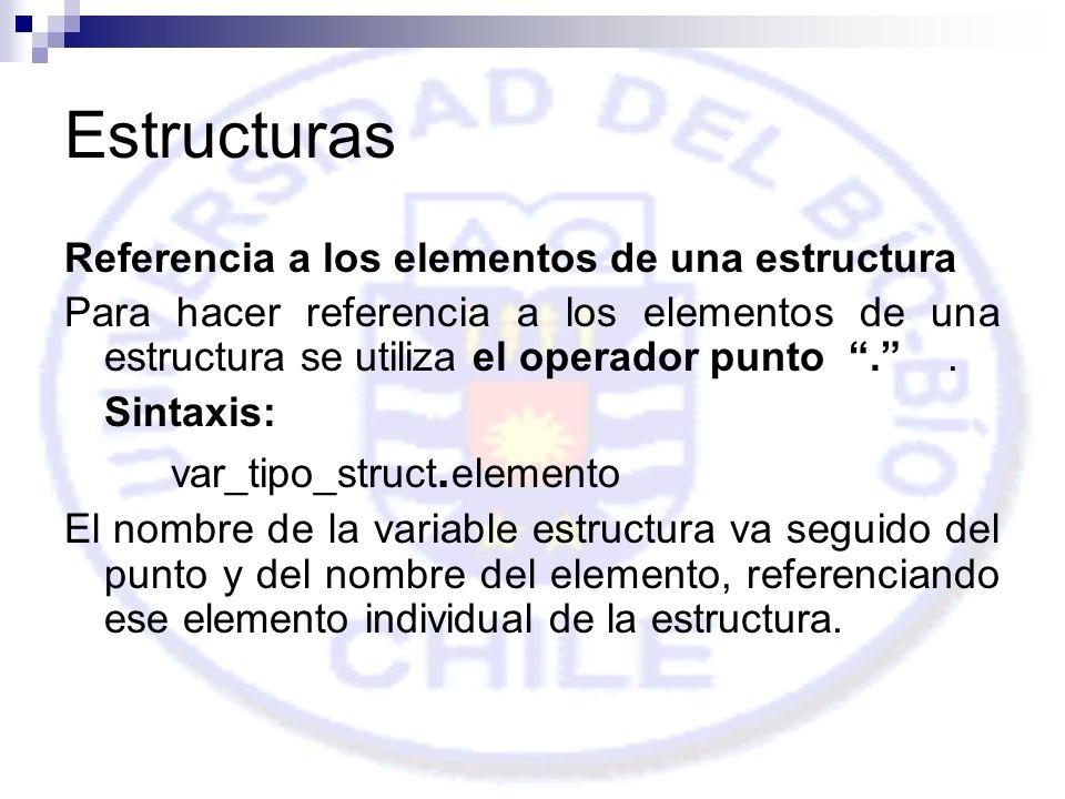 Estructuras Referencia a los elementos de una estructura Para hacer referencia a los elementos de una estructura se utiliza el operador punto..