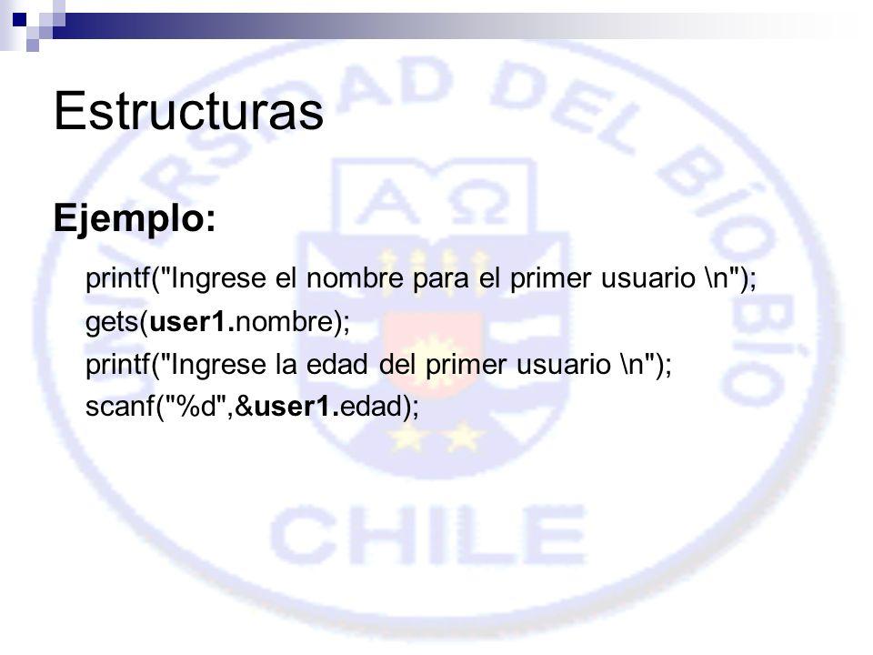 Estructuras Ejemplo: printf( Ingrese el nombre para el primer usuario \n ); gets(user1.nombre); printf( Ingrese la edad del primer usuario \n ); scanf( %d ,&user1.edad);