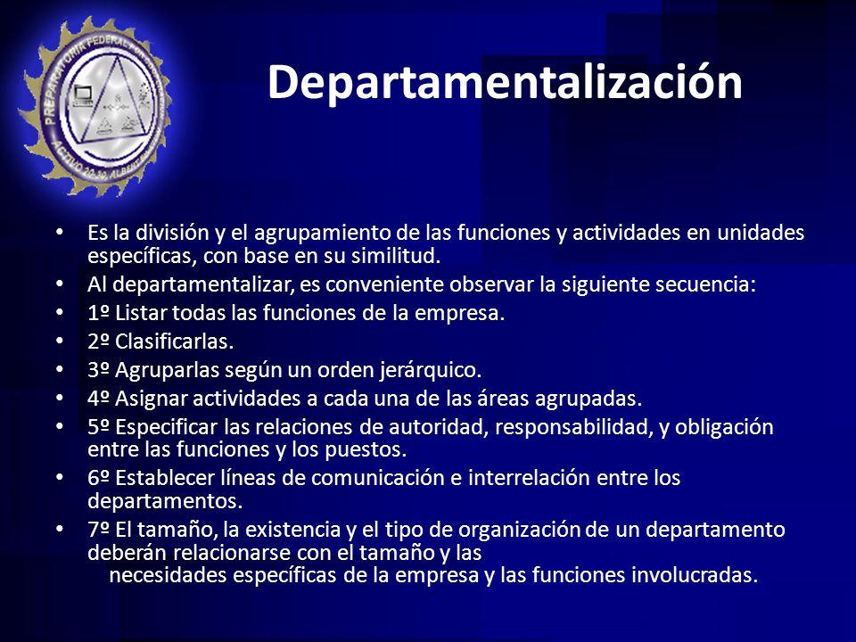 Departamentalización Es la división y el agrupamiento de las funciones y actividades en unidades específicas, con base en su similitud. Al departament