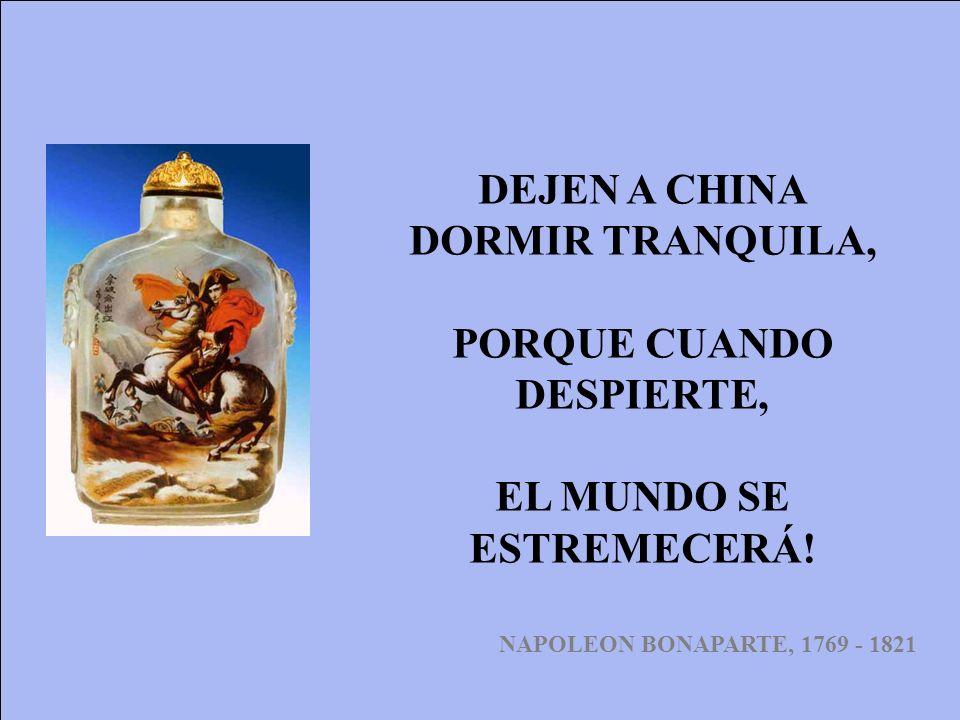 DEJEN A CHINA DORMIR TRANQUILA, PORQUE CUANDO DESPIERTE, EL MUNDO SE ESTREMECERÁ! NAPOLEON BONAPARTE, 1769 - 1821