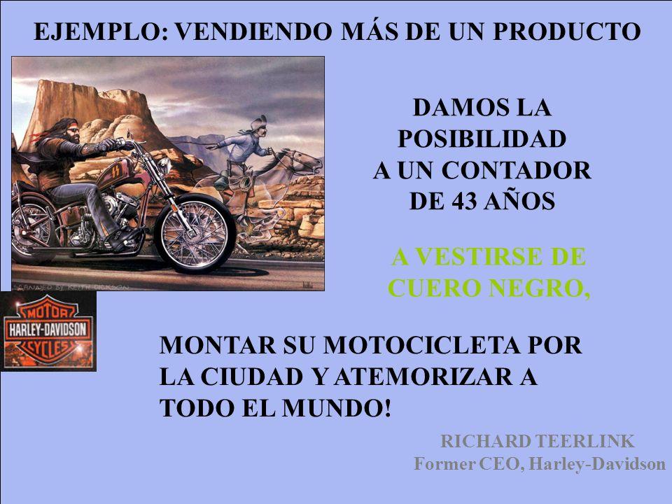 RICHARD TEERLINK Former CEO, Harley-Davidson EJEMPLO: VENDIENDO MÁS DE UN PRODUCTO DAMOS LA POSIBILIDAD A UN CONTADOR DE 43 AÑOS MONTAR SU MOTOCICLETA
