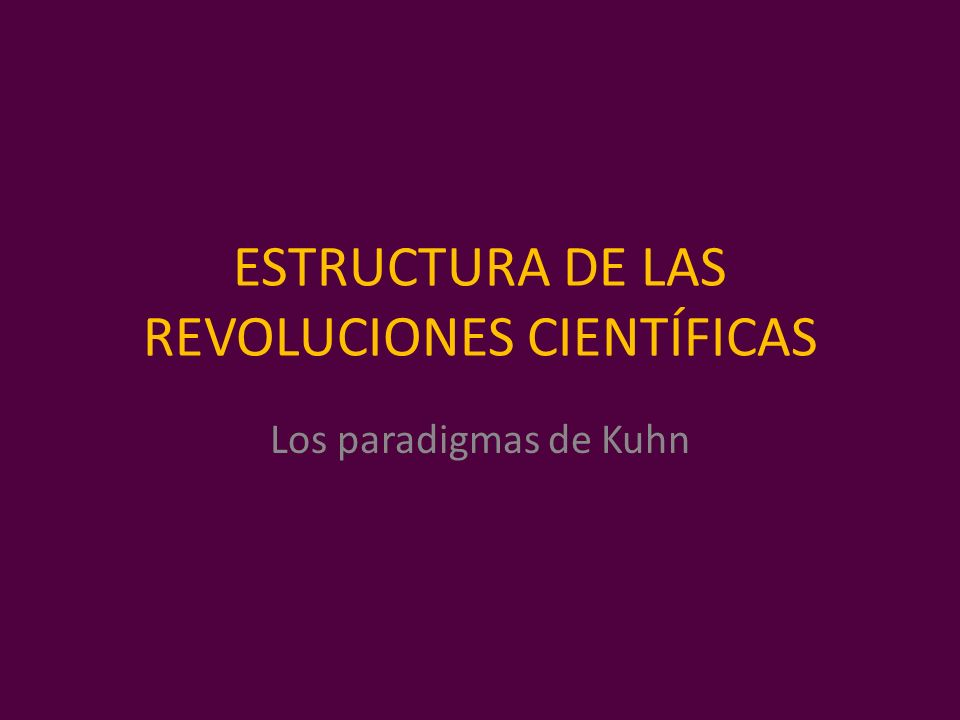 ESTRUCTURA DE LAS REVOLUCIONES CIENTÍFICAS Los paradigmas de Kuhn