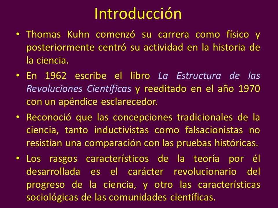 Introducción Thomas Kuhn comenzó su carrera como físico y posteriormente centró su actividad en la historia de la ciencia. En 1962 escribe el libro La