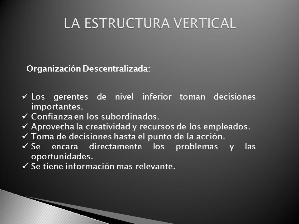 Organización Descentralizada: Los gerentes de nivel inferior toman decisiones importantes. Confianza en los subordinados. Aprovecha la creatividad y r