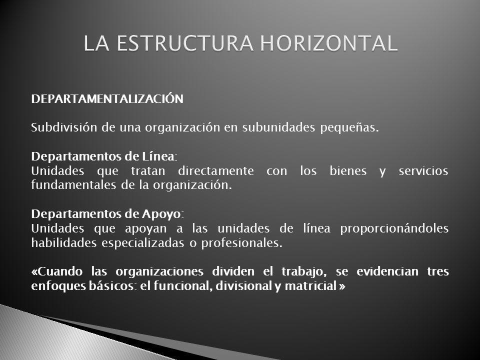 DEPARTAMENTALIZACIÓN Subdivisión de una organización en subunidades pequeñas. Departamentos de Línea: Unidades que tratan directamente con los bienes
