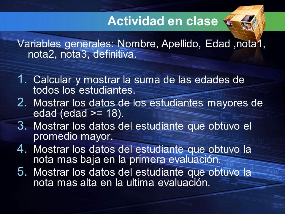Actividad en clase Variables generales: Nombre, Apellido, Edad,nota1, nota2, nota3, definitiva. 1. Calcular y mostrar la suma de las edades de todos l