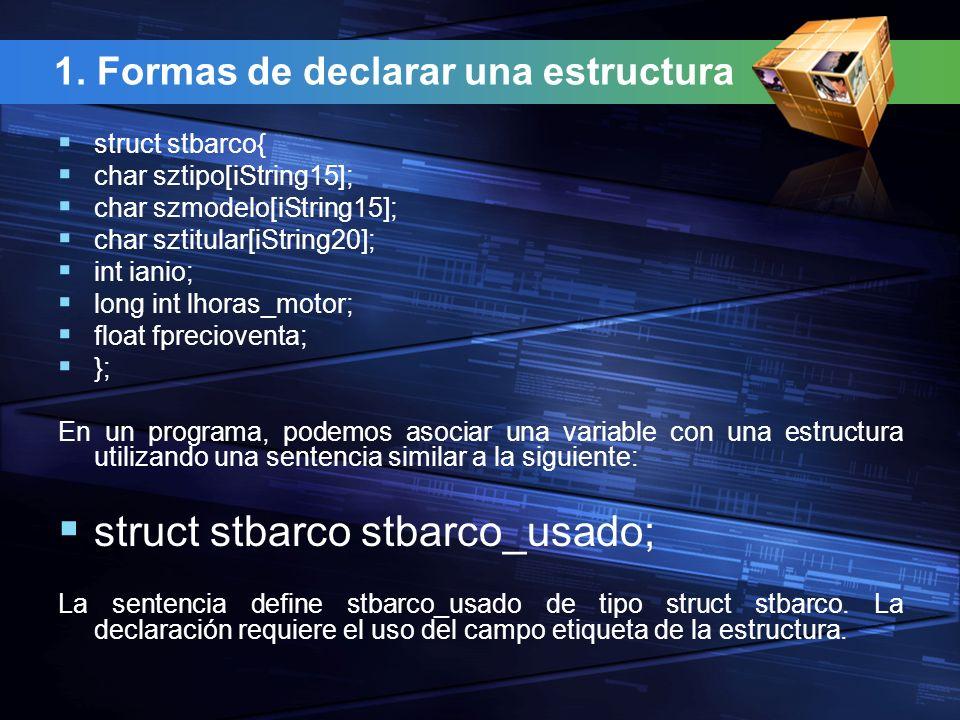 1. Formas de declarar una estructura struct stbarco{ char sztipo[iString15]; char szmodelo[iString15]; char sztitular[iString20]; int ianio; long int