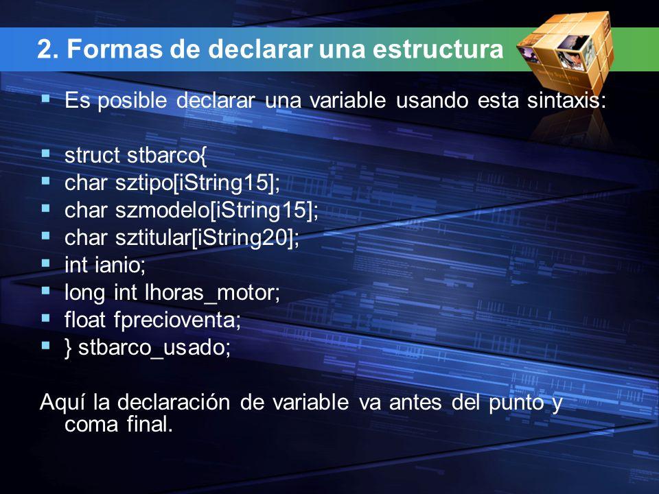 3.Formas de declarar una estructura Cuando se asocia sólo una variable con el tipo estructura, el campo etiqueta puede ser eliminado, por lo que sería posible escribir: struct { char sztipo[iString15]; char szmodelo[iString15]; char sztitular[iString20]; int ianio; long int lhoras_motor; float fprecioventa; } stbarco_usado;