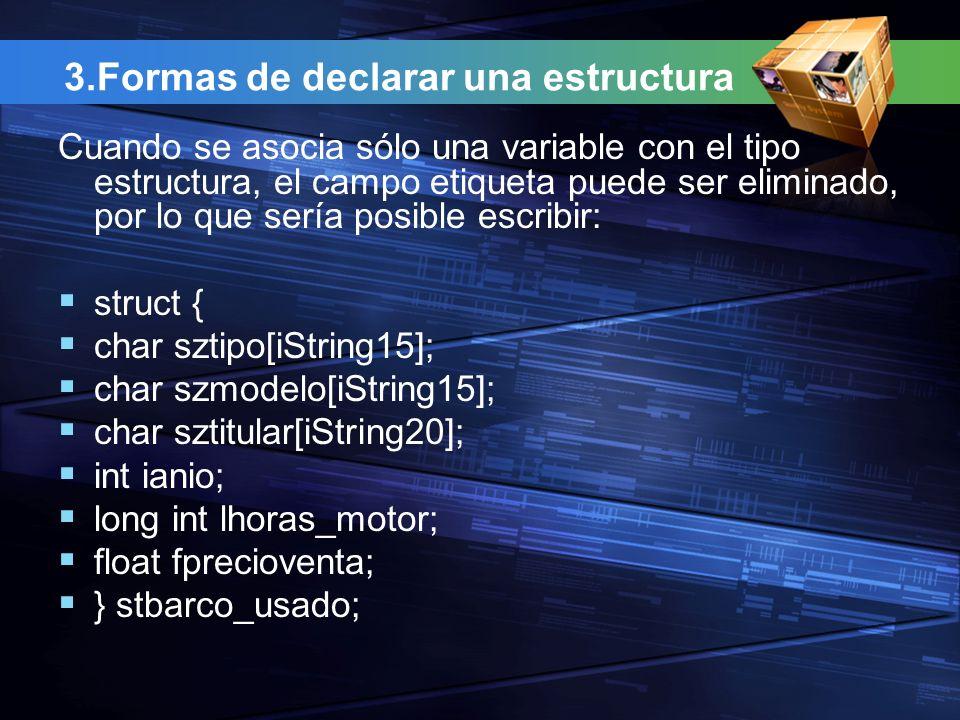 3.Formas de declarar una estructura Cuando se asocia sólo una variable con el tipo estructura, el campo etiqueta puede ser eliminado, por lo que sería