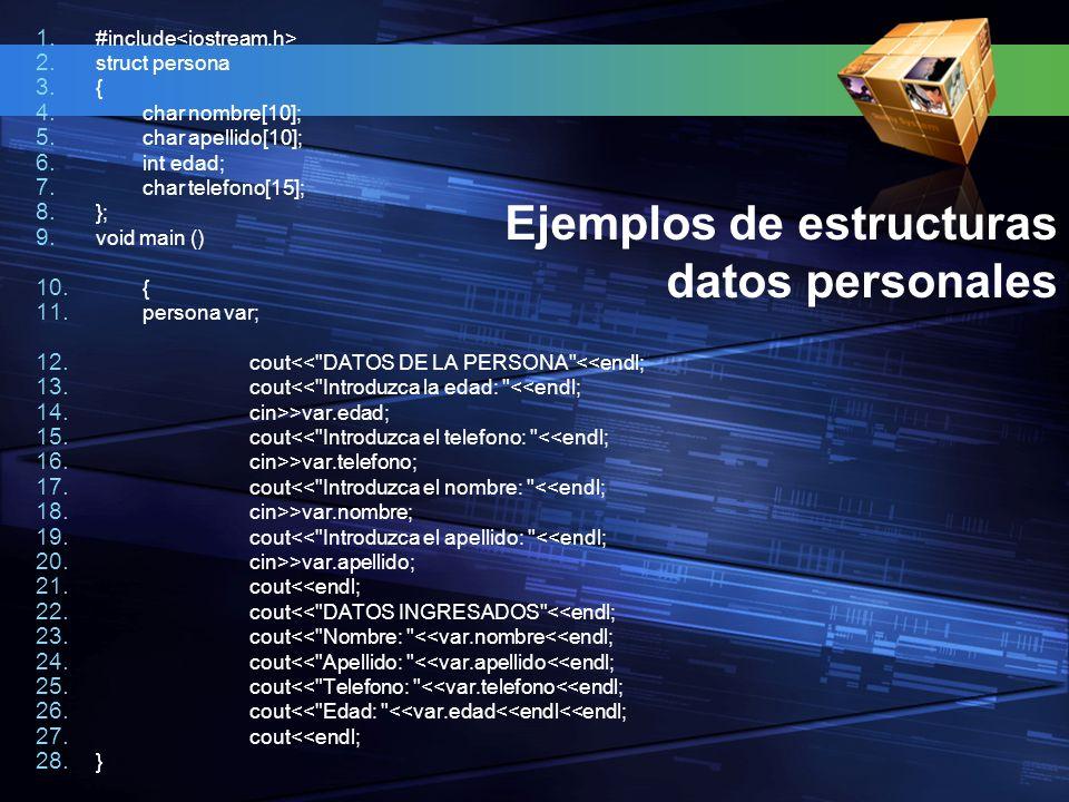 Ejemplos de estructuras datos personales 1. #include 2. struct persona 3. { 4. char nombre[10]; 5. char apellido[10]; 6. int edad; 7. char telefono[15