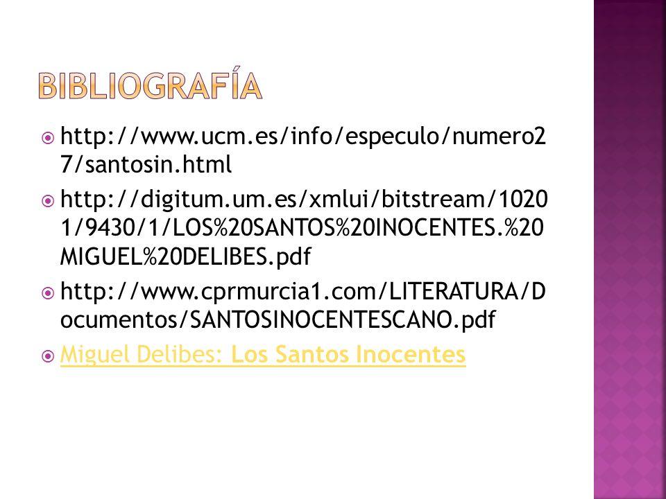 http://www.ucm.es/info/especulo/numero2 7/santosin.html http://digitum.um.es/xmlui/bitstream/1020 1/9430/1/LOS%20SANTOS%20INOCENTES.%20 MIGUEL%20DELIBES.pdf http://www.cprmurcia1.com/LITERATURA/D ocumentos/SANTOSINOCENTESCANO.pdf Miguel Delibes: Los Santos Inocentes Miguel Delibes: Los Santos Inocentes