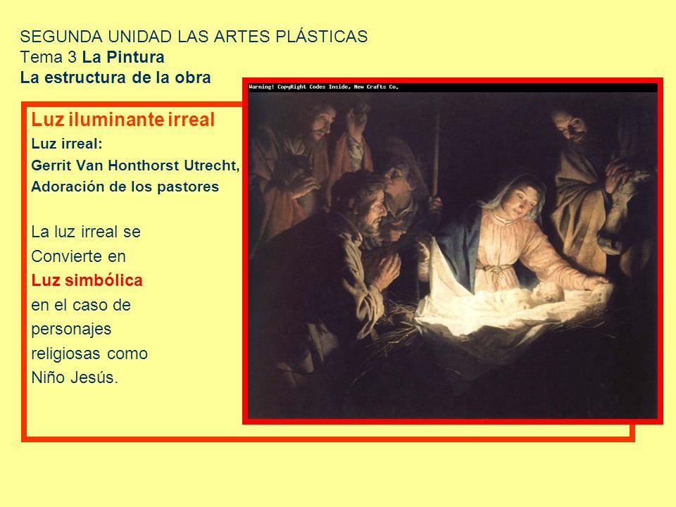 SEGUNDA UNIDAD LAS ARTES PLÁSTICAS Tema 3 La Pintura La estructura de la obra Luz iluminante irreal Luz irreal: Gerrit Van Honthorst Utrecht, Adoració