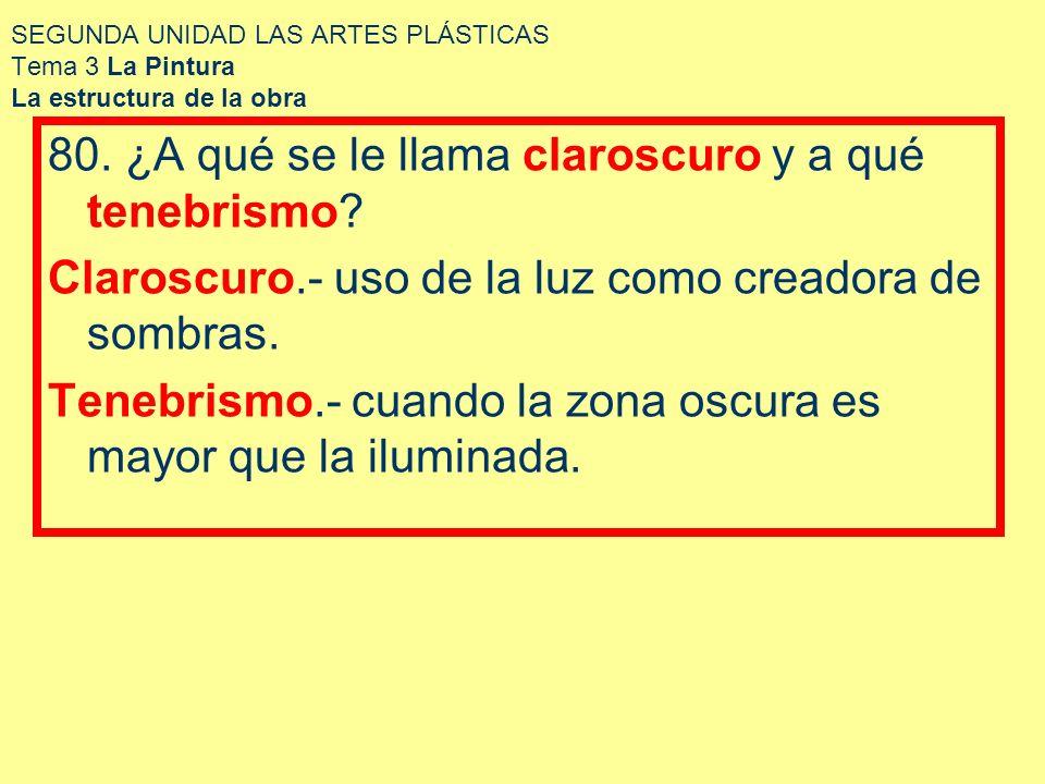 SEGUNDA UNIDAD LAS ARTES PLÁSTICAS Tema 3 La Pintura La estructura de la obra 80. ¿A qué se le llama claroscuro y a qué tenebrismo? Claroscuro.- uso d
