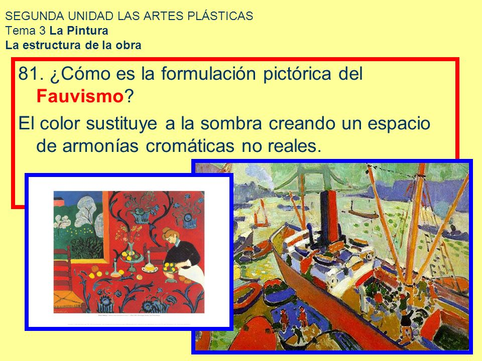 SEGUNDA UNIDAD LAS ARTES PLÁSTICAS Tema 3 La Pintura La estructura de la obra 81. ¿Cómo es la formulación pictórica del Fauvismo? El color sustituye a