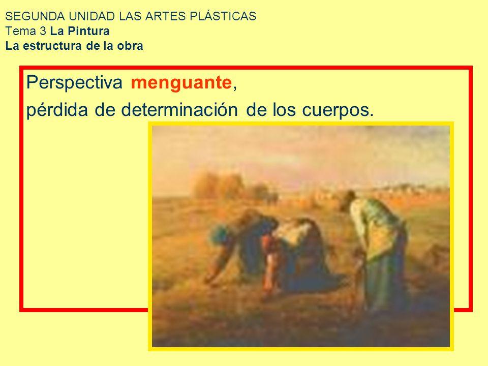 SEGUNDA UNIDAD LAS ARTES PLÁSTICAS Tema 3 La Pintura La estructura de la obra Perspectiva menguante, pérdida de determinación de los cuerpos.