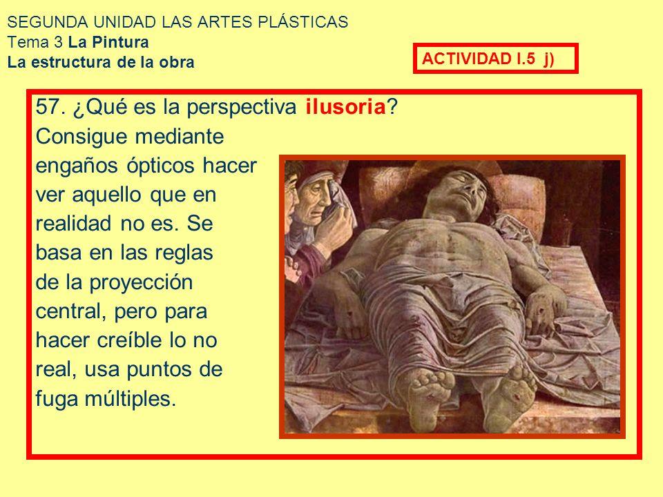 SEGUNDA UNIDAD LAS ARTES PLÁSTICAS Tema 3 La Pintura La estructura de la obra 57. ¿Qué es la perspectiva ilusoria? Consigue mediante engaños ópticos h