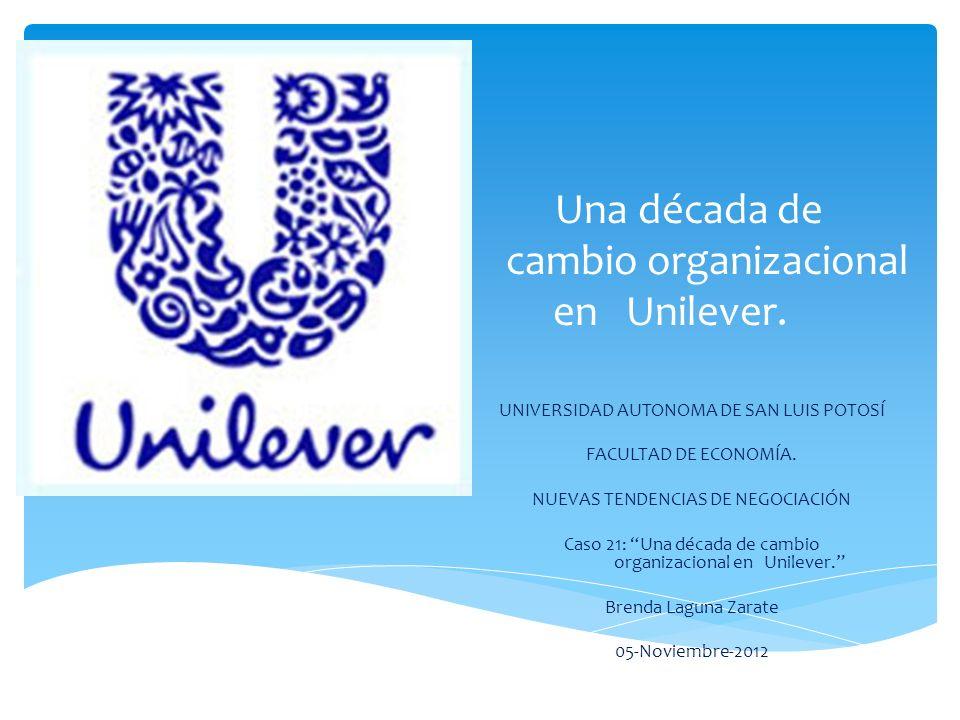 Una década de cambio organizacional en Unilever. UNIVERSIDAD AUTONOMA DE SAN LUIS POTOSÍ FACULTAD DE ECONOMÍA. NUEVAS TENDENCIAS DE NEGOCIACIÓN Caso 2