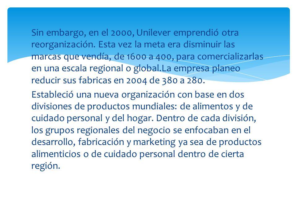 Sin embargo, en el 2000, Unilever emprendió otra reorganización. Esta vez la meta era disminuir las marcas que vendía, de 1600 a 400, para comercializ
