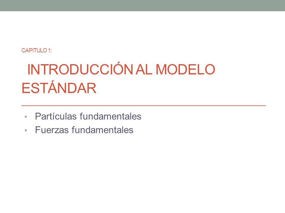 CAPITULO 1: INTRODUCCIÓN AL MODELO ESTÁNDAR Partículas fundamentales Fuerzas fundamentales