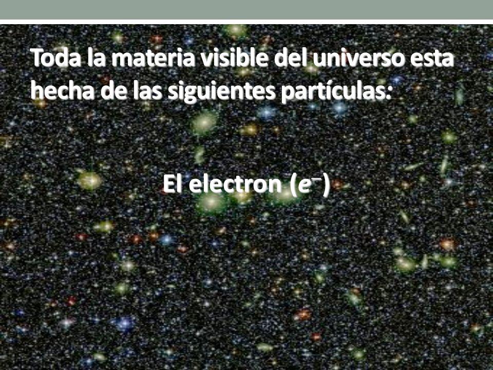 El electron (e ) Toda la materia visible del universo esta hecha de las siguientes partículas: