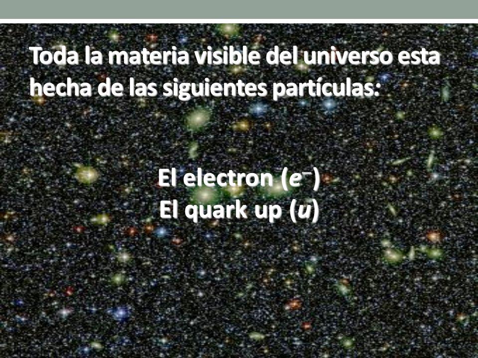 El electron (e ) El quark up (u) Toda la materia visible del universo esta hecha de las siguientes partículas: