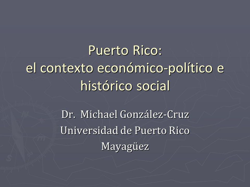 Puerto Rico: el contexto económico-político e histórico social Dr. Michael González-Cruz Universidad de Puerto Rico Mayagüez