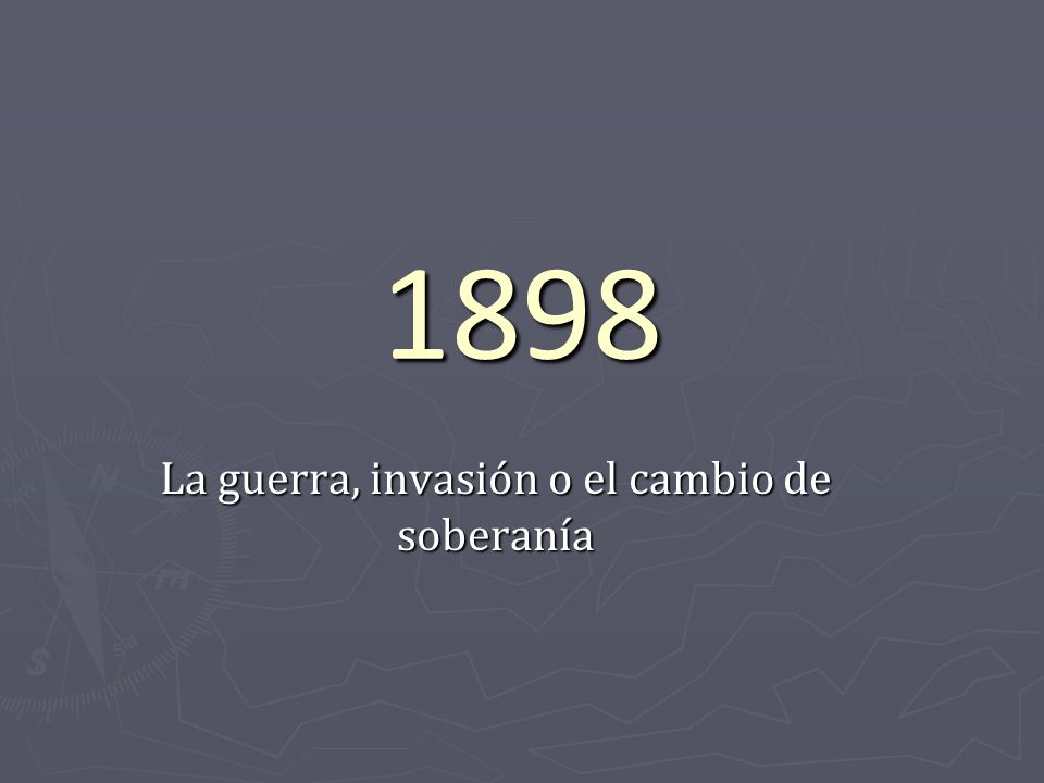 1898 La guerra, invasión o el cambio de soberanía