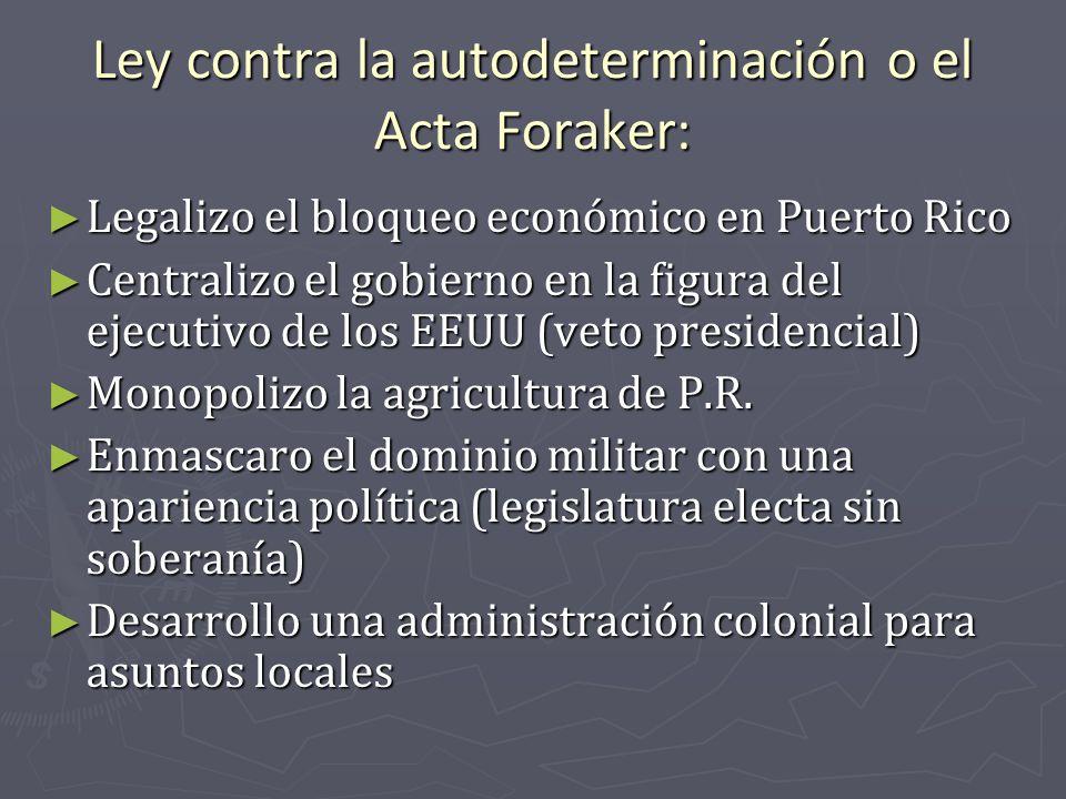 Ley contra la autodeterminación o el Acta Foraker: Legalizo el bloqueo económico en Puerto Rico Legalizo el bloqueo económico en Puerto Rico Centraliz