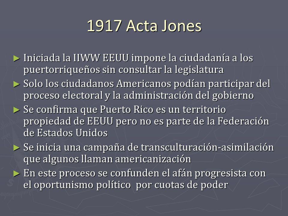 1917 Acta Jones Iniciada la IIWW EEUU impone la ciudadanía a los puertorriqueños sin consultar la legislatura Iniciada la IIWW EEUU impone la ciudadan