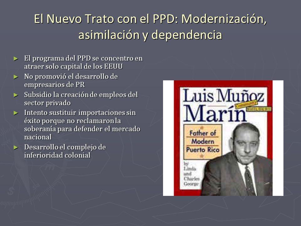 El Nuevo Trato con el PPD: Modernización, asimilación y dependencia El programa del PPD se concentro en atraer solo capital de los EEUU El programa de