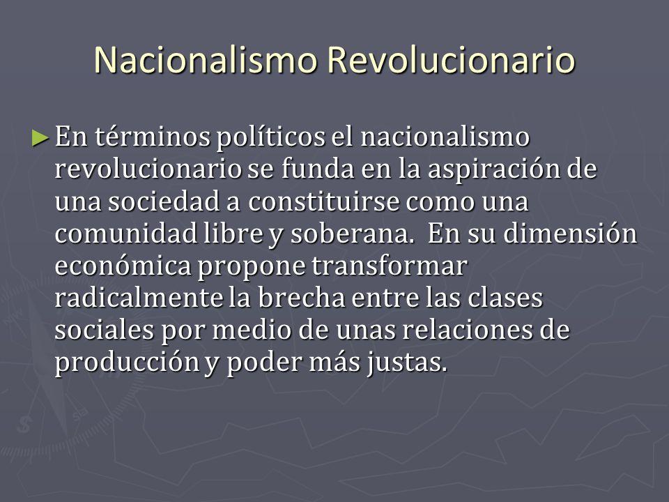 Nacionalismo Revolucionario En términos políticos el nacionalismo revolucionario se funda en la aspiración de una sociedad a constituirse como una com