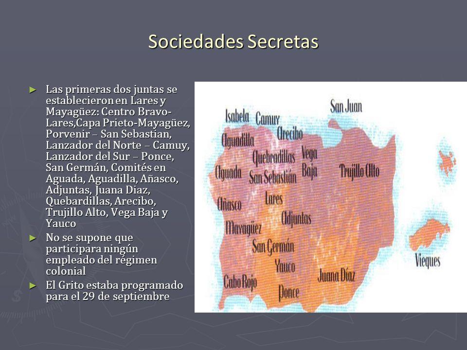 Sociedades Secretas Las primeras dos juntas se establecieron en Lares y Mayagüez: Centro Bravo- Lares,Capa Prieto-Mayagüez, Porvenir – San Sebastian,