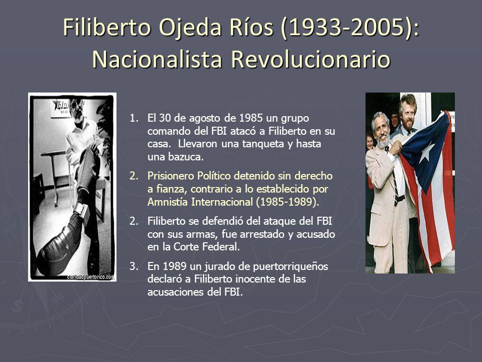 Filiberto Ojeda Ríos (1933-2005): Nacionalista Revolucionario 1.El 30 de agosto de 1985 un grupo comando del FBI atacó a Filiberto en su casa. Llevaro