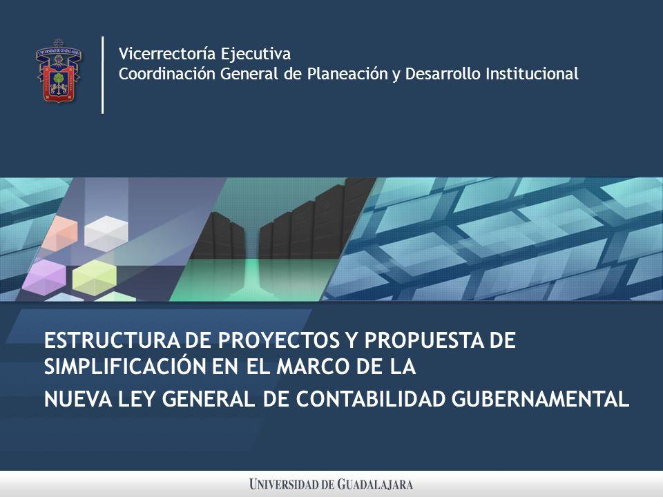 ESTRUCTURA DE PROYECTOS Y PROPUESTA DE SIMPLIFICACIÓN EN EL MARCO DE LA NUEVA LEY GENERAL DE CONTABILIDAD GUBERNAMENTAL Vicerrectoría Ejecutiva Coordinación General de Planeación y Desarrollo Institucional
