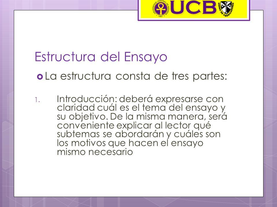 Estructura del Ensayo La estructura consta de tres partes: 1. Introducción: deberá expresarse con claridad cuál es el tema del ensayo y su objetivo. D