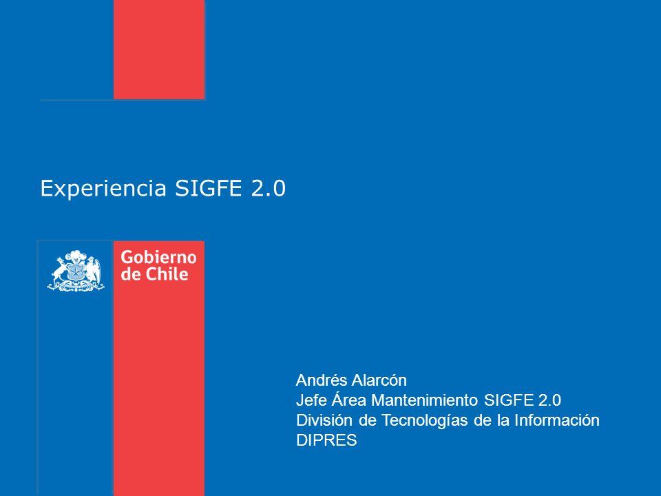 Experiencia SIGFE 2.0 Andrés Alarcón Jefe Área Mantenimiento SIGFE 2.0 División de Tecnologías de la Información DIPRES