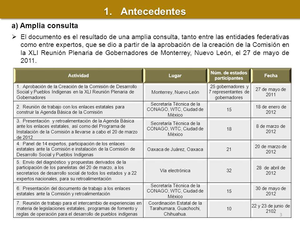 1.Antecedentes a) Amplia consulta El documento es el resultado de una amplia consulta, tanto entre las entidades federativas como entre expertos, que se dio a partir de la aprobación de la creación de la Comisión en la XLI Reunión Plenaria de Gobernadores de Monterrey, Nuevo León, el 27 de mayo de 2011.