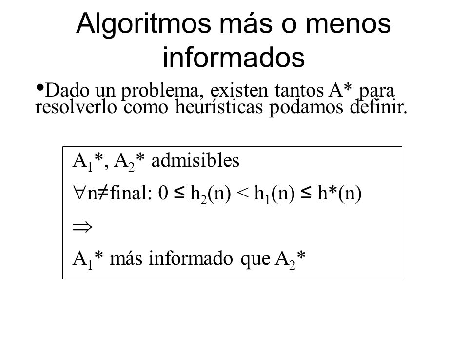 Algoritmos más o menos informados Dado un problema, existen tantos A* para resolverlo como heurísticas podamos definir. A 1 *, A 2 * admisibles n fina