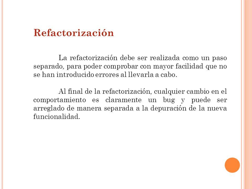 Refactorización La refactorización debe ser realizada como un paso separado, para poder comprobar con mayor facilidad que no se han introducido errore