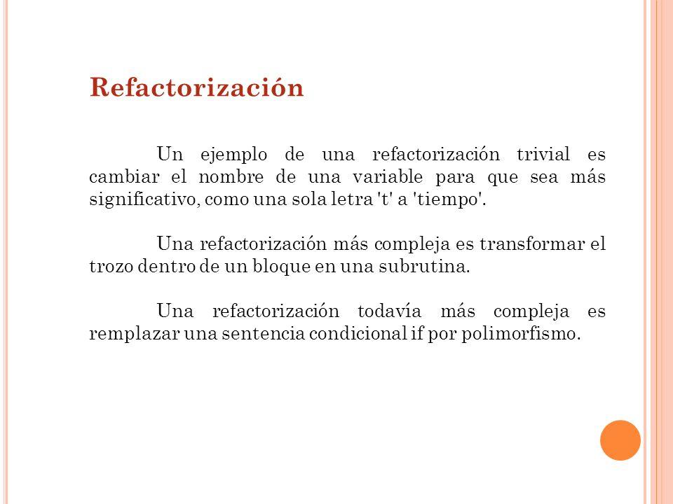 Refactorización Un ejemplo de una refactorización trivial es cambiar el nombre de una variable para que sea más significativo, como una sola letra 't'