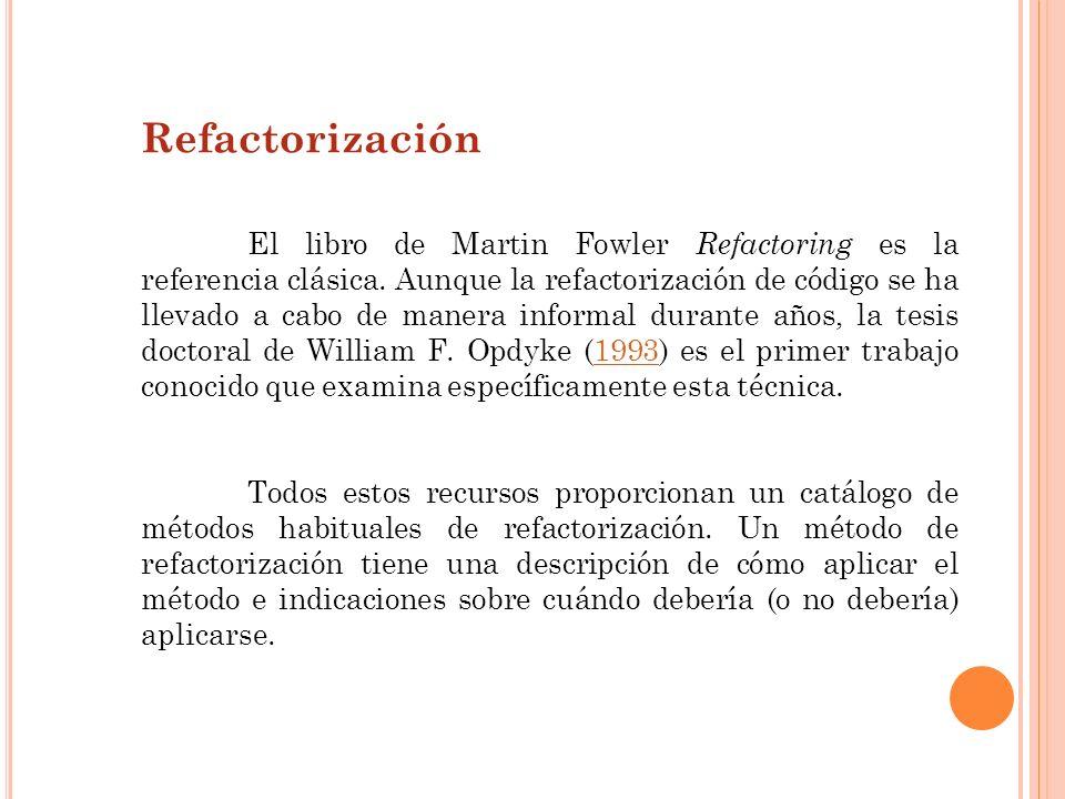 Refactorización El libro de Martin Fowler Refactoring es la referencia clásica. Aunque la refactorización de código se ha llevado a cabo de manera inf