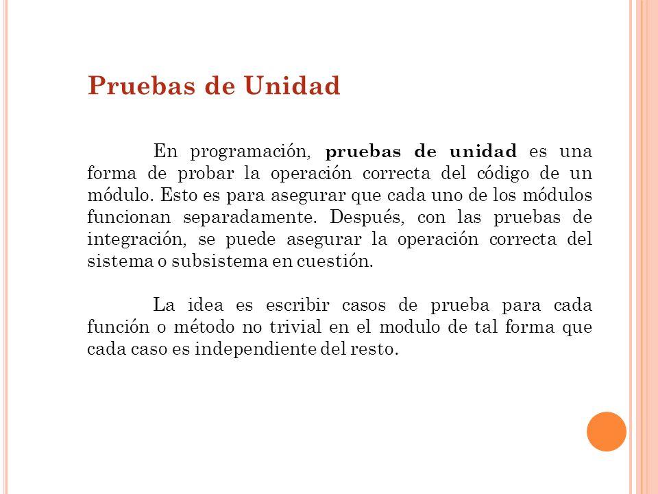 Pruebas de Unidad En programación, pruebas de unidad es una forma de probar la operación correcta del código de un módulo. Esto es para asegurar que c