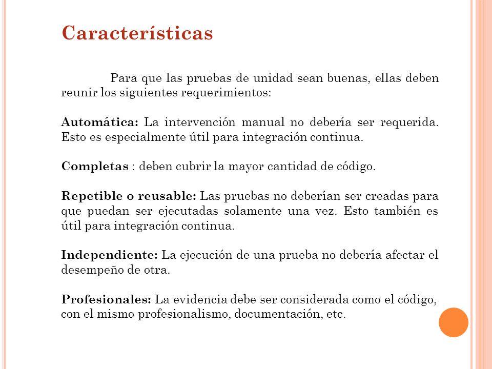 Características Para que las pruebas de unidad sean buenas, ellas deben reunir los siguientes requerimientos: Automática: La intervención manual no de